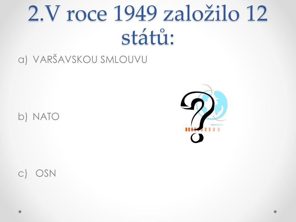 2.V roce 1949 založilo 12 států: a)VARŠAVSKOU SMLOUVU b)NATO c) OSN
