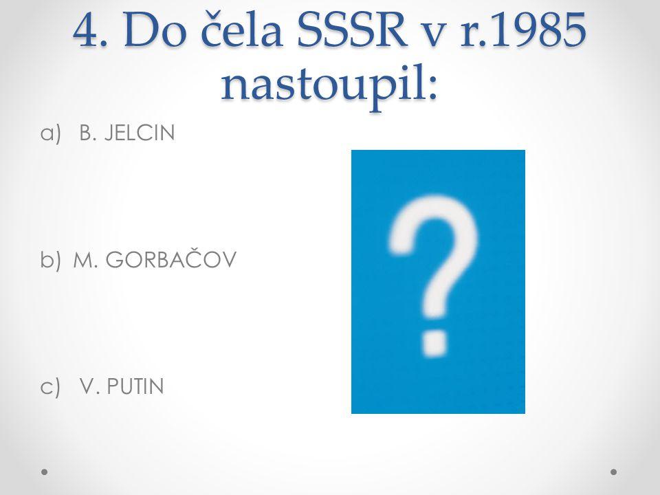 4. Do čela SSSR v r.1985 nastoupil: a) B. JELCIN b)M. GORBAČOV c) V. PUTIN