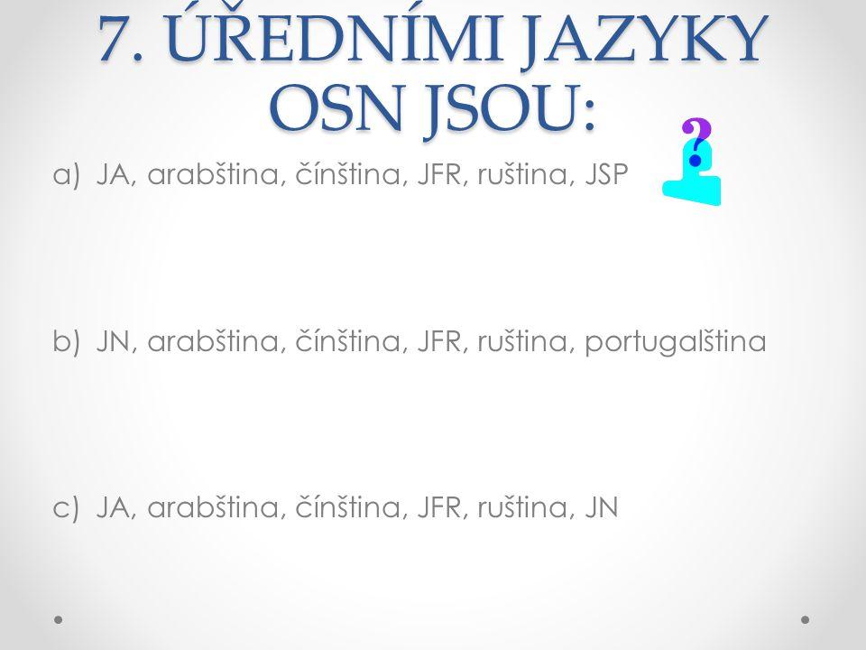 7. ÚŘEDNÍMI JAZYKY OSN JSOU: a)JA, arabština, čínština, JFR, ruština, JSP b)JN, arabština, čínština, JFR, ruština, portugalština c)JA, arabština, čínš