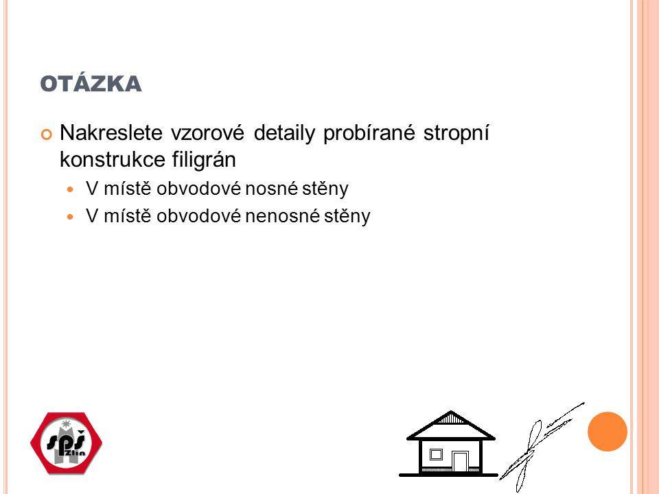 OTÁZKA Nakreslete vzorové detaily probírané stropní konstrukce filigrán V místě obvodové nosné stěny V místě obvodové nenosné stěny