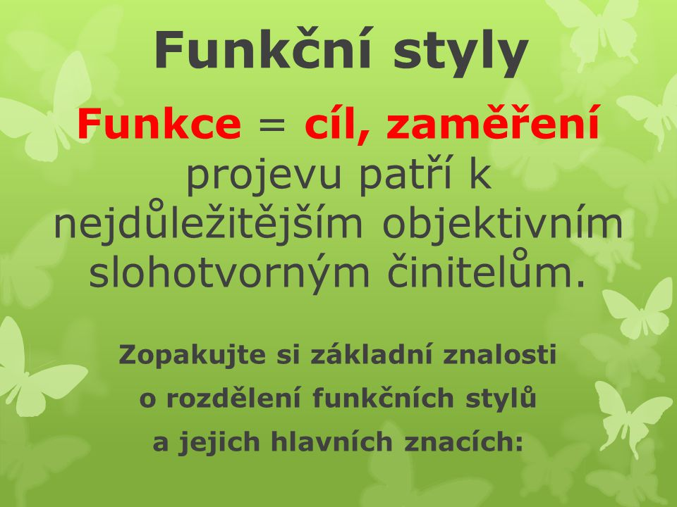 Funkční styly Funkce = cíl, zaměření projevu patří k nejdůležitějším objektivním slohotvorným činitelům.