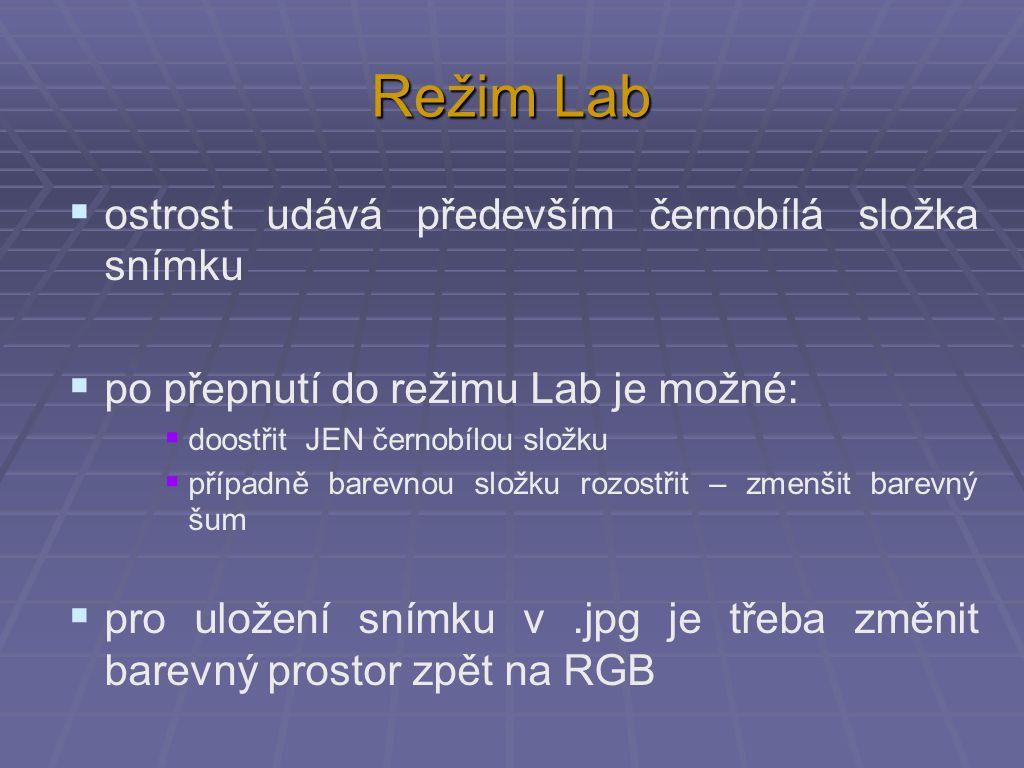 Režim Lab  ostrost udává především černobílá složka snímku  po přepnutí do režimu Lab je možné:  doostřit JEN černobílou složku  případně barevnou složku rozostřit – zmenšit barevný šum  pro uložení snímku v.jpg je třeba změnit barevný prostor zpět na RGB