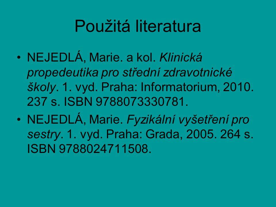 Použitá literatura NEJEDLÁ, Marie. a kol. Klinická propedeutika pro střední zdravotnické školy. 1. vyd. Praha: Informatorium, 2010. 237 s. ISBN 978807
