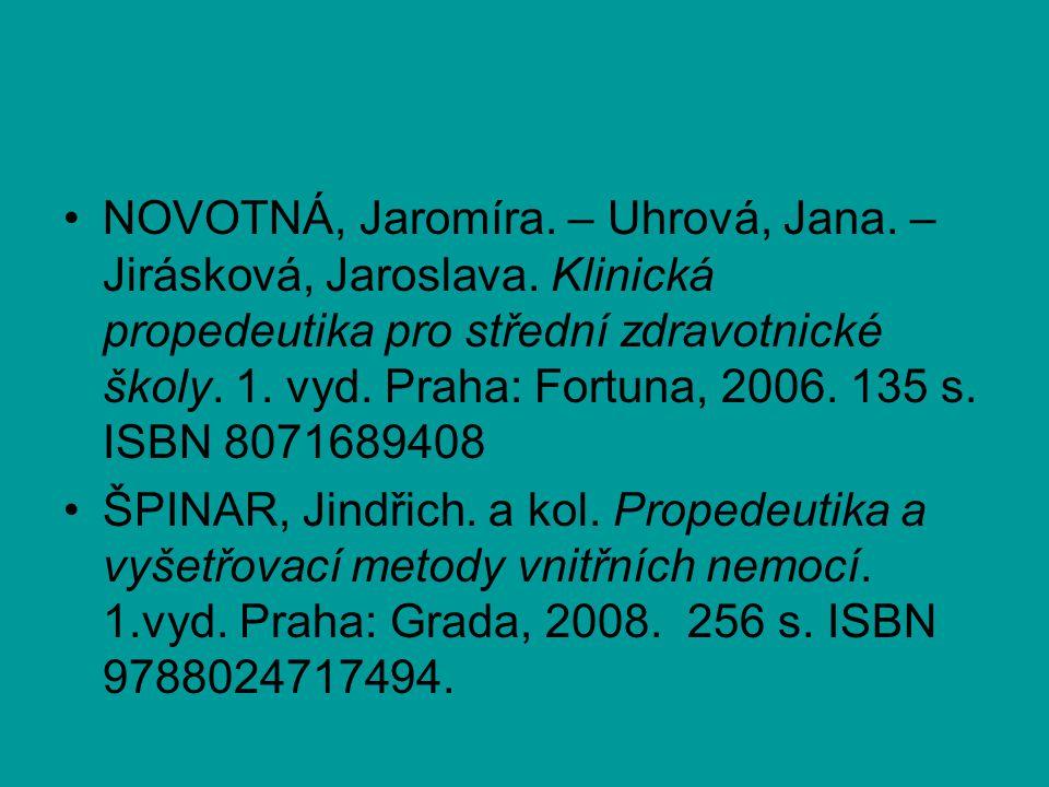 NOVOTNÁ, Jaromíra. – Uhrová, Jana. – Jirásková, Jaroslava. Klinická propedeutika pro střední zdravotnické školy. 1. vyd. Praha: Fortuna, 2006. 135 s.