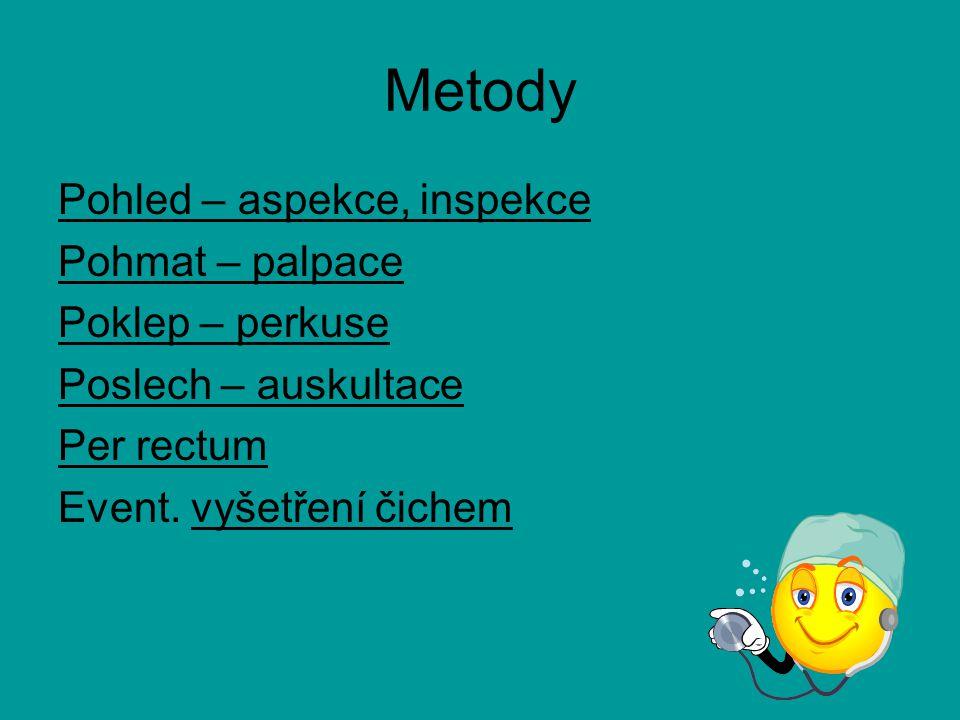 Metody Pohled – aspekce, inspekce Pohmat – palpace Poklep – perkuse Poslech – auskultace Per rectum Event. vyšetření čichem