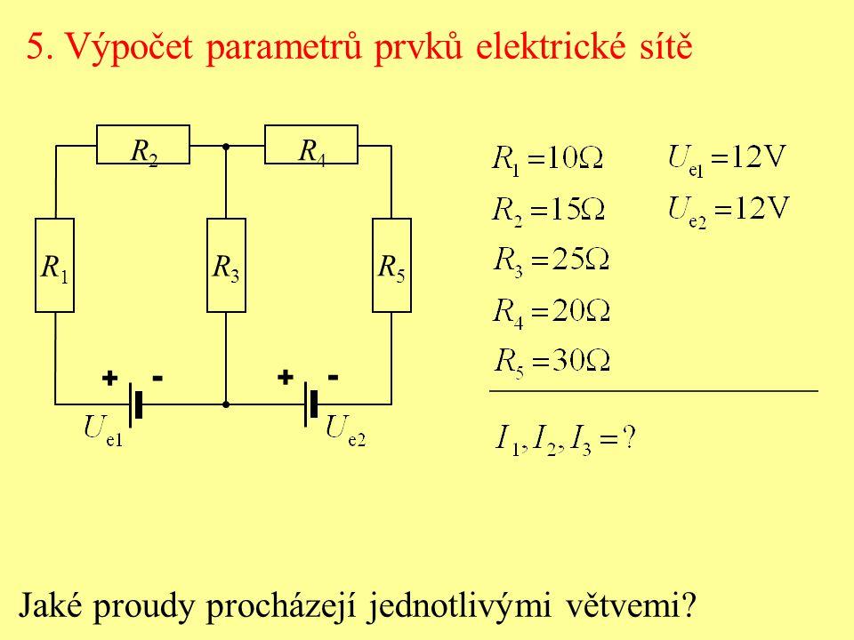 5. Výpočet parametrů prvků elektrické sítě Jaké proudy procházejí jednotlivými větvemi? R2R2 R4R4 R1R1 R3R3 R5R5 + - + -