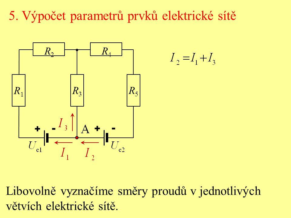 Libovolně vyznačíme směry proudů v jednotlivých větvích elektrické sítě. 5. Výpočet parametrů prvků elektrické sítě R2R2 R4R4 R1R1 R3R3 R5R5 + - + -