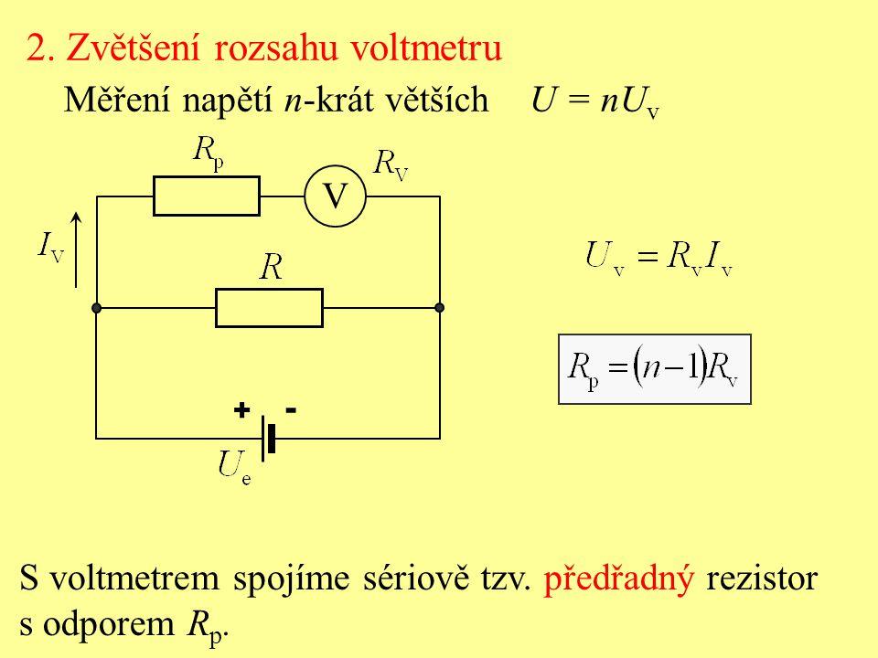 2. Zvětšení rozsahu voltmetru Měření napětí n-krát větších U = nU v S voltmetrem spojíme sériově tzv. předřadný rezistor s odporem R p. V + -