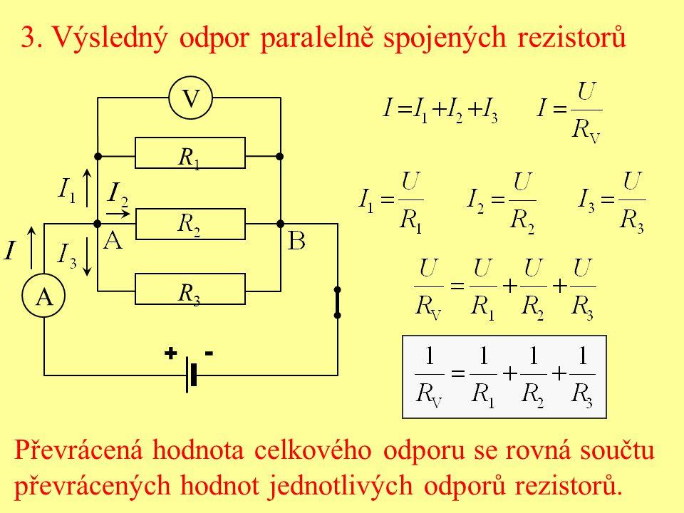 3. Výsledný odpor paralelně spojených rezistorů V R1R1 R3R3 + - A Převrácená hodnota celkového odporu se rovná součtu převrácených hodnot jednotlivých