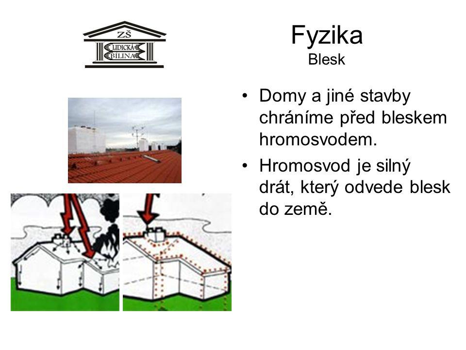 Fyzika Blesk Domy a jiné stavby chráníme před bleskem hromosvodem. Hromosvod je silný drát, který odvede blesk do země.