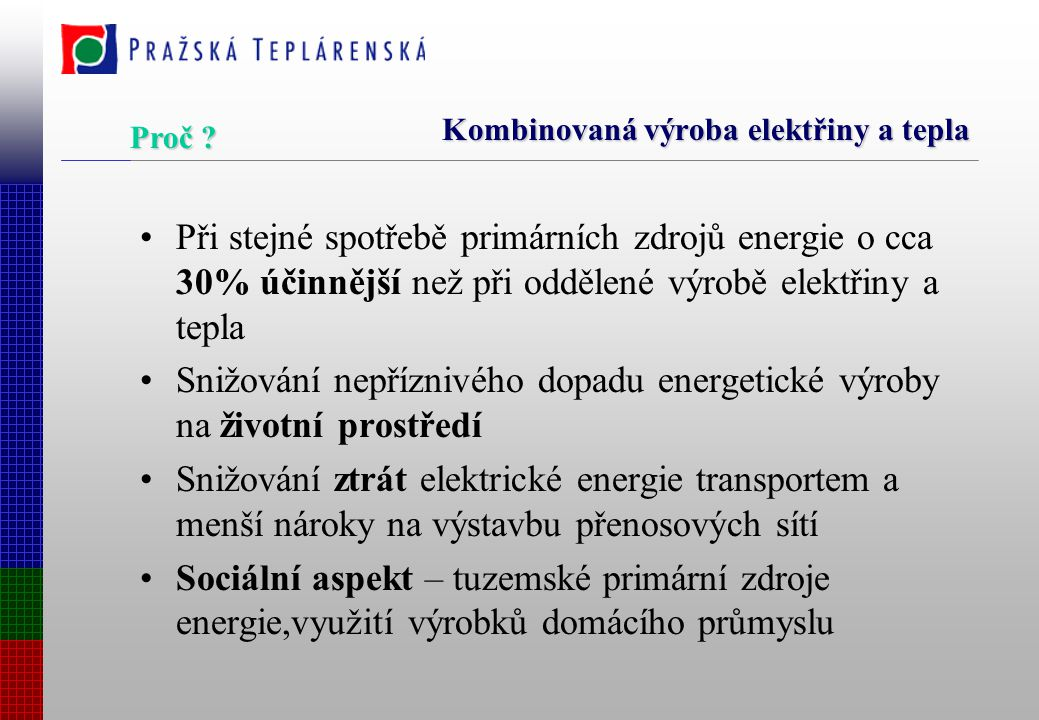 Kombinovaná výroba elektřiny a tepla Při stejné spotřebě primárních zdrojů energie o cca 30% účinnější než při oddělené výrobě elektřiny a tepla Snižování nepříznivého dopadu energetické výroby na životní prostředí Snižování ztrát elektrické energie transportem a menší nároky na výstavbu přenosových sítí Sociální aspekt – tuzemské primární zdroje energie,využití výrobků domácího průmyslu Proč ?