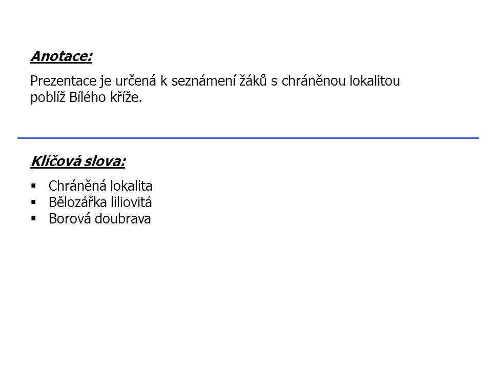 Klíčová slova:  Chráněná lokalita  Bělozářka liliovitá  Borová doubrava Anotace: Prezentace je určená k seznámení žáků s chráněnou lokalitou poblíž Bílého kříže.