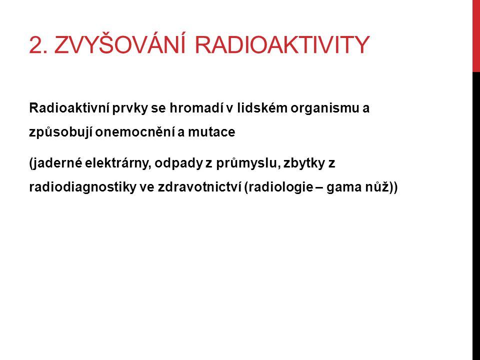 2. ZVYŠOVÁNÍ RADIOAKTIVITY Radioaktivní prvky se hromadí v lidském organismu a způsobují onemocnění a mutace (jaderné elektrárny, odpady z průmyslu, z