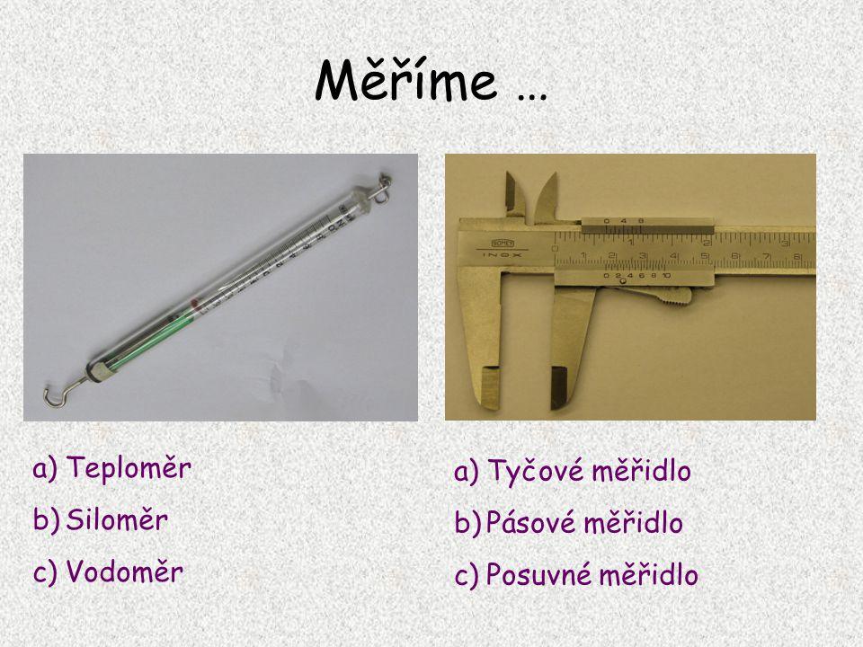 Měříme … a)Teploměr b)Siloměr c)Vodoměr a)Tyčové měřidlo b)Pásové měřidlo c)Posuvné měřidlo
