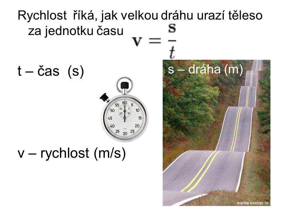 Rychlost říká, jak velkou dráhu urazí těleso za jednotku času t – čas (s) v – rychlost (m/s) s – dráha (m)