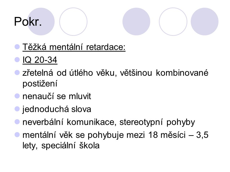 Pokr. Těžká mentální retardace: IQ 20-34 zřetelná od útlého věku, většinou kombinované postižení nenaučí se mluvit jednoduchá slova neverbální komunik