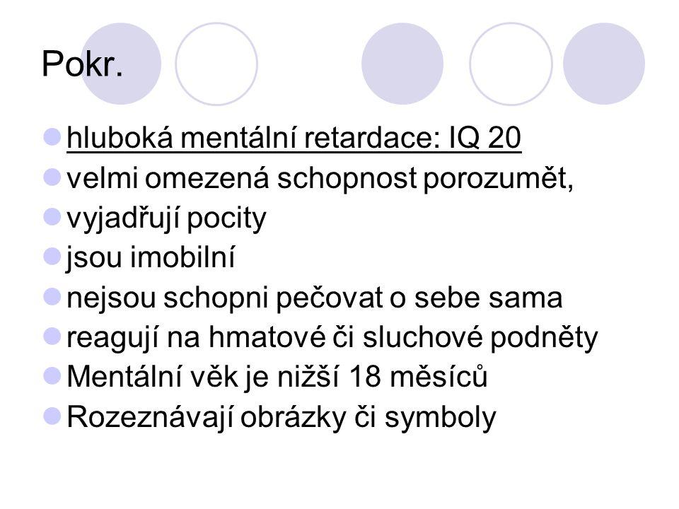 Pokr. hluboká mentální retardace: IQ 20 velmi omezená schopnost porozumět, vyjadřují pocity jsou imobilní nejsou schopni pečovat o sebe sama reagují n