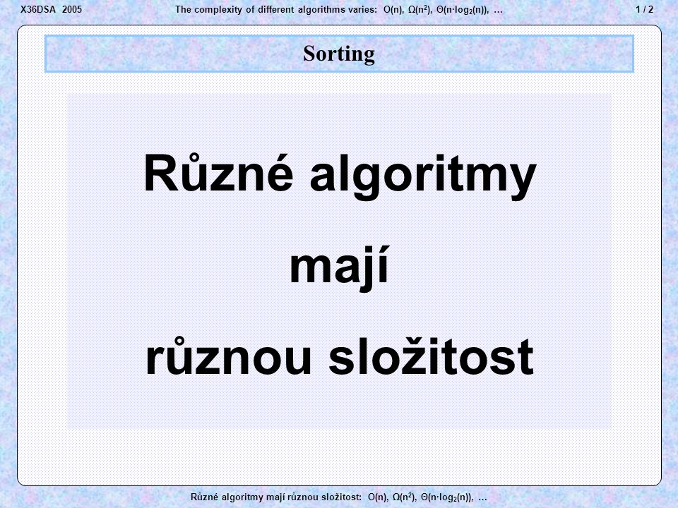 2/ 2The complexity of different algorithms varies: O(n), Ω(n 2 ), Θ(n·log 2 (n)), … Různé algoritmy mají různou složitost: O(n), Ω(n 2 ), Θ(n·log 2 (n)), … Sorting The complexity of different algorithms varies X36DSA 2005