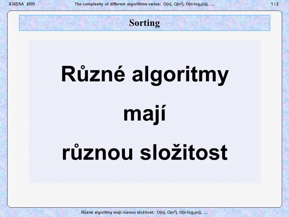 22 / 2The complexity of different algorithms varies: O(n), Ω(n 2 ), Θ(n·log 2 (n)), … Různé algoritmy mají různou složitost: O(n), Ω(n 2 ), Θ(n·log 2 (n)), … Sorting Bubble Sort Bublinkové třídění X36DSA 2005
