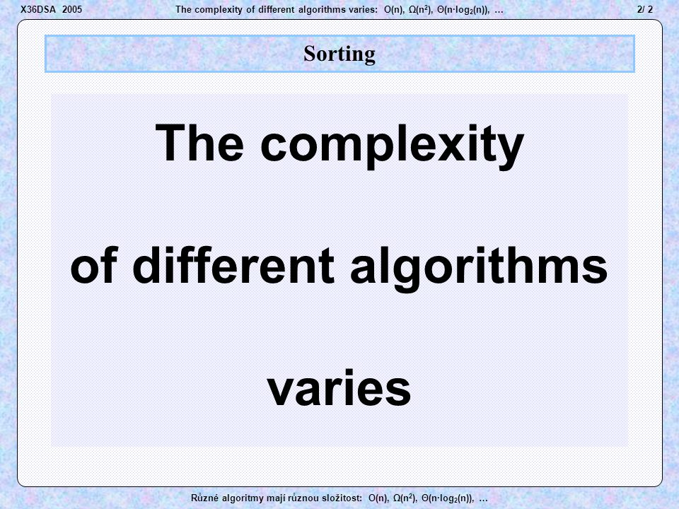 43 / 2The complexity of different algorithms varies: O(n), Ω(n 2 ), Θ(n·log 2 (n)), … Různé algoritmy mají různou složitost: O(n), Ω(n 2 ), Θ(n·log 2 (n)), … QuickSort Asymptotic complexity  (n 2 )  (n·log 2 (n)) best case worst case Tests and moves total average case Average complexity of QuickSort is  (n·log 2 (n)) (!!) Asymptotic complexity of QuickSort is O(n 2 ) (!!)  (n·log 2 (n)) … but.