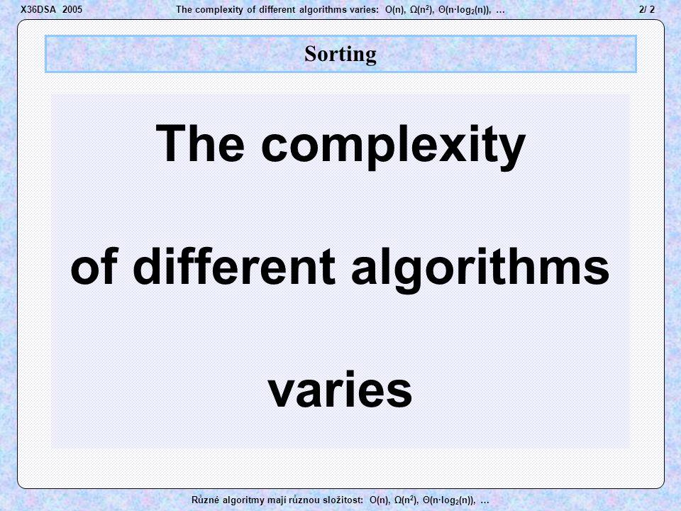 33 / 2The complexity of different algorithms varies: O(n), Ω(n 2 ), Θ(n·log 2 (n)), … Různé algoritmy mají různou složitost: O(n), Ω(n 2 ), Θ(n·log 2 (n)), … QuickSort pivot A A B B D D E E J J M M K K O O R R T T U U Z Z  M M ………… Init iLiR Partitioning Pivot X36DSA 2005