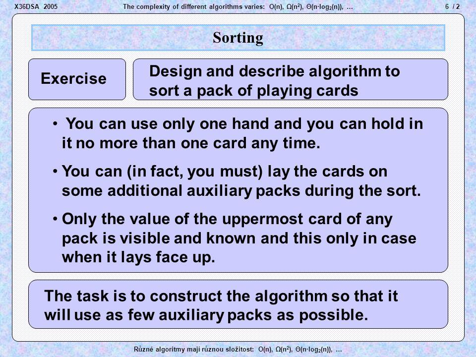 for (lastPos = n-1; lastPos > 0; lastPos--) { for (j = 0; j < lastPos-1; j++) { if (a[j] > a[j+1]) swap(a, j, j+1); 27 / 2The complexity of different algorithms varies: O(n), Ω(n 2 ), Θ(n·log 2 (n)), … Různé algoritmy mají různou složitost: O(n), Ω(n 2 ), Θ(n·log 2 (n)), … Bubble Sort Summary Tests total Moves total 0 =  (1) =  (n 2 ) best case worst case =  (n 2 ) (n-1) + (n-2) + … + 2 + 1 = Asymptotic complexity of Bubble Sort is  (n 2 ) X36DSA 2005