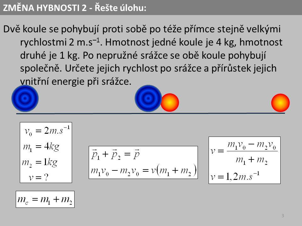 3 Dvě koule se pohybují proti sobě po téže přímce stejně velkými rychlostmi 2 m.s –1. Hmotnost jedné koule je 4 kg, hmotnost druhé je 1 kg. Po nepružn