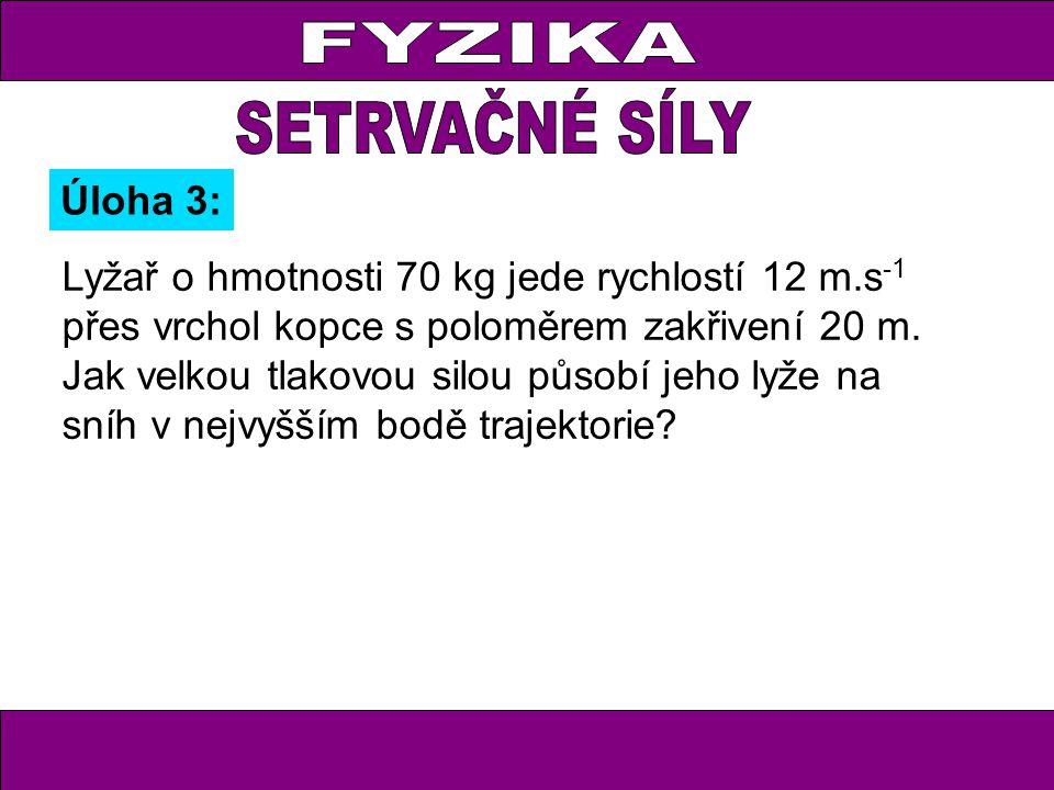 FYZIKA Lyžař o hmotnosti 70 kg jede rychlostí 12 m.s -1 přes vrchol kopce s poloměrem zakřivení 20 m. Jak velkou tlakovou silou působí jeho lyže na sn