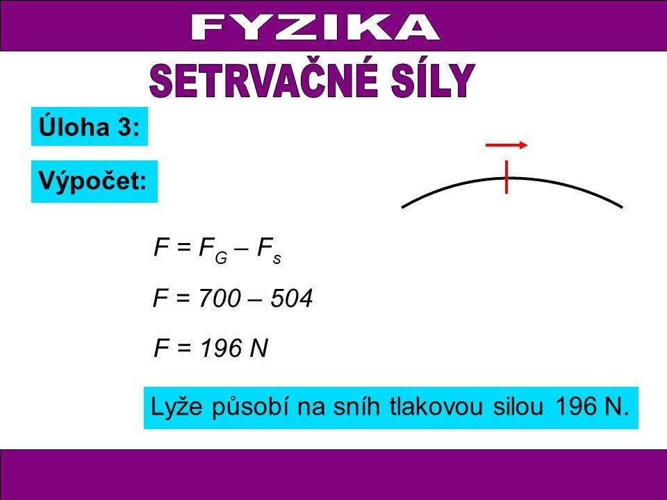 FYZIKA Úloha 3: Výpočet: F = F G – F s F = 700 – 504 F = 196 N Lyže působí na sníh tlakovou silou 196 N.
