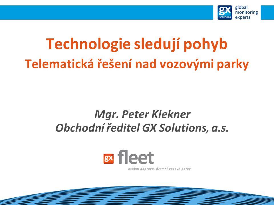 Technologie sledují pohyb Telematická řešení nad vozovými parky Mgr. Peter Klekner Obchodní ředitel GX Solutions, a.s.