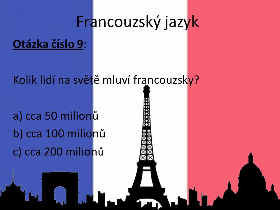 Otázka číslo 9: Kolik lidí na světě mluví francouzsky? a) cca 50 milionů b) cca 100 milionů c) cca 200 milionů Francouzský jazyk