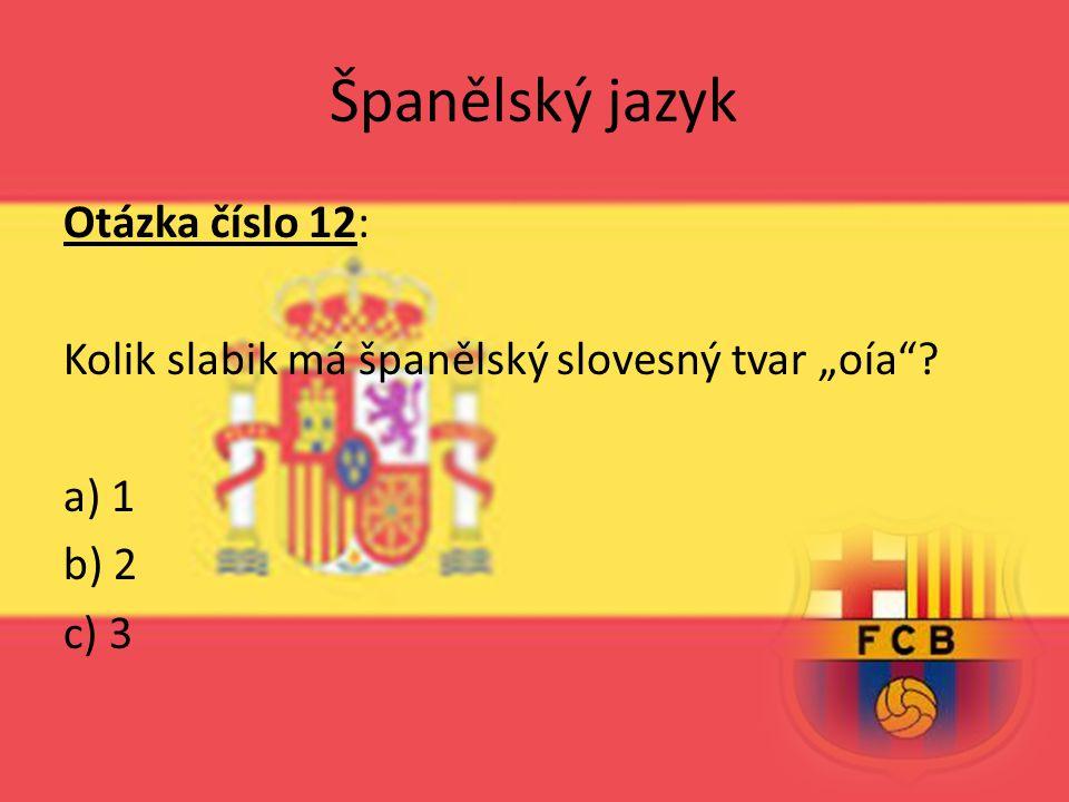 """Španělský jazyk Otázka číslo 12: Kolik slabik má španělský slovesný tvar """"oía""""? a) 1 b) 2 c) 3"""
