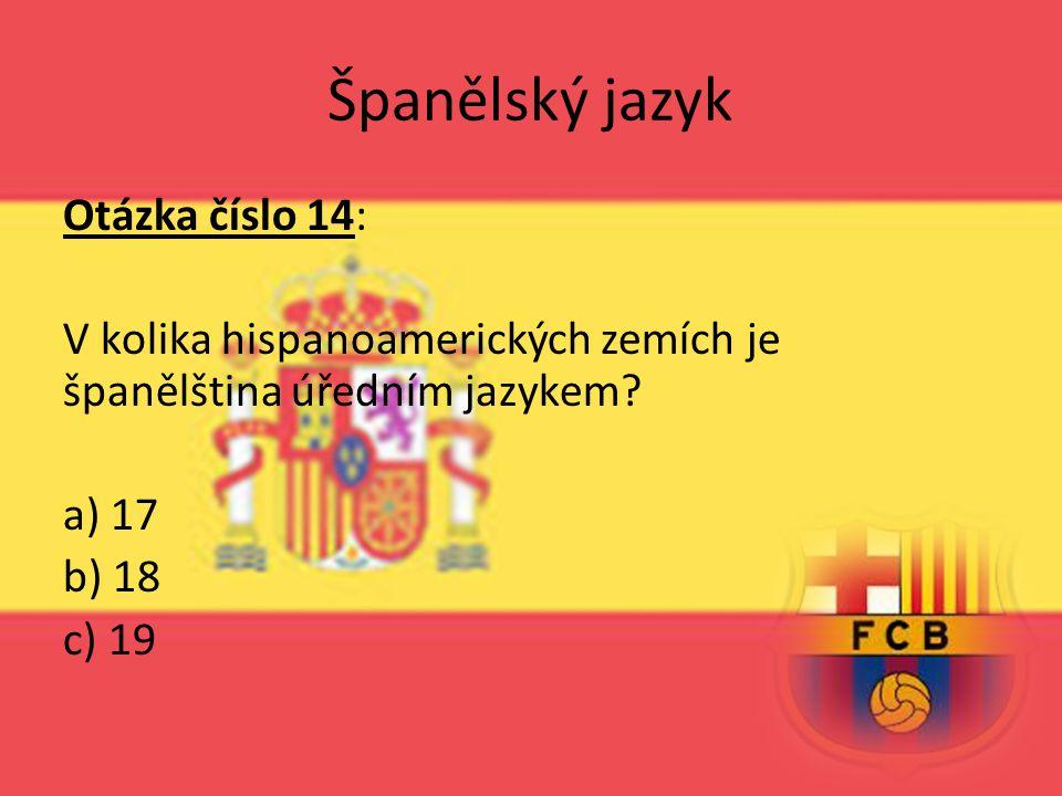 Španělský jazyk Otázka číslo 14: V kolika hispanoamerických zemích je španělština úředním jazykem? a) 17 b) 18 c) 19