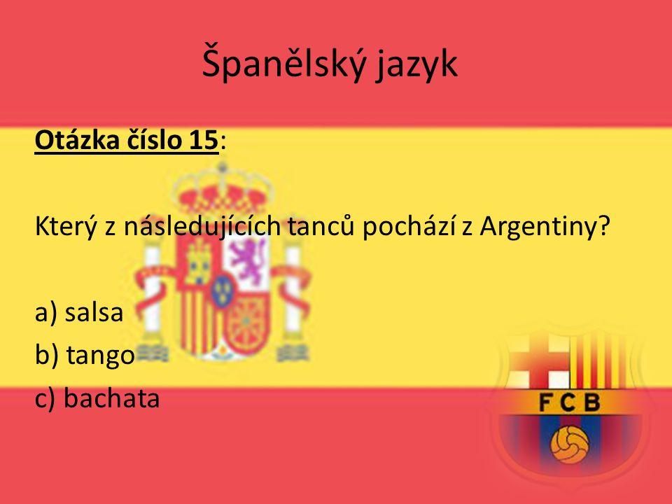 Španělský jazyk Otázka číslo 15: Který z následujících tanců pochází z Argentiny? a) salsa b) tango c) bachata