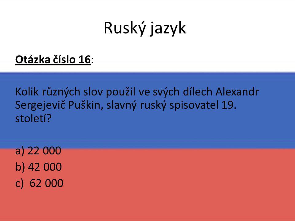 Ruský jazyk Otázka číslo 16: Kolik různých slov použil ve svých dílech Alexandr Sergejevič Puškin, slavný ruský spisovatel 19. století? a) 22 000 b) 4