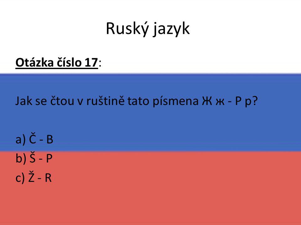 Ruský jazyk Otázka číslo 17: Jak se čtou v ruštině tato písmena Ж ж - Р р? a) Č - B b) Š - P c) Ž - R