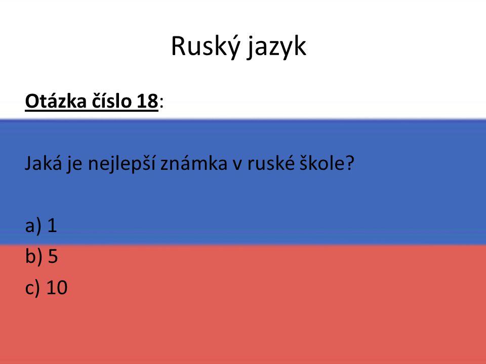 Ruský jazyk Otázka číslo 18: Jaká je nejlepší známka v ruské škole? a) 1 b) 5 c) 10