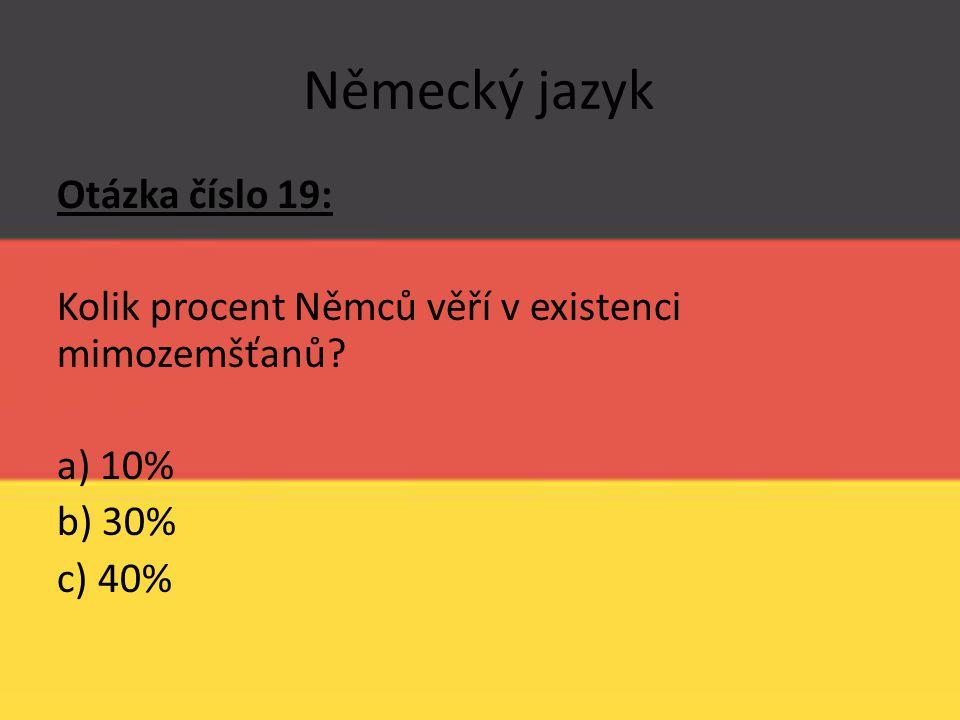 Německý jazyk Otázka číslo 19: Kolik procent Němců věří v existenci mimozemšťanů? a) 10% b) 30% c) 40%
