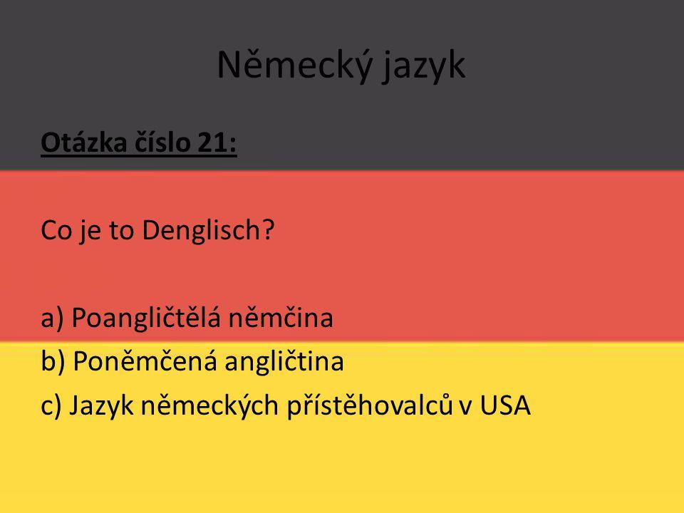 Německý jazyk Otázka číslo 21: Co je to Denglisch? a) Poangličtělá němčina b) Poněmčená angličtina c) Jazyk německých přístěhovalců v USA
