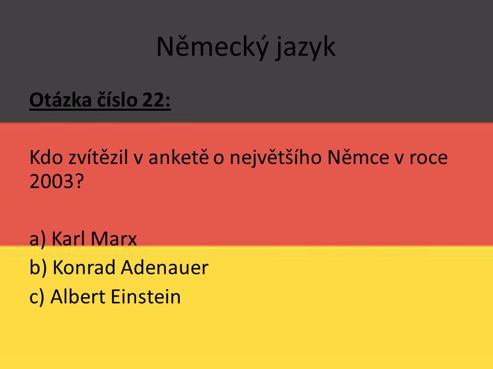 Německý jazyk Otázka číslo 22: Kdo zvítězil v anketě o největšího Němce v roce 2003? a) Karl Marx b) Konrad Adenauer c) Albert Einstein