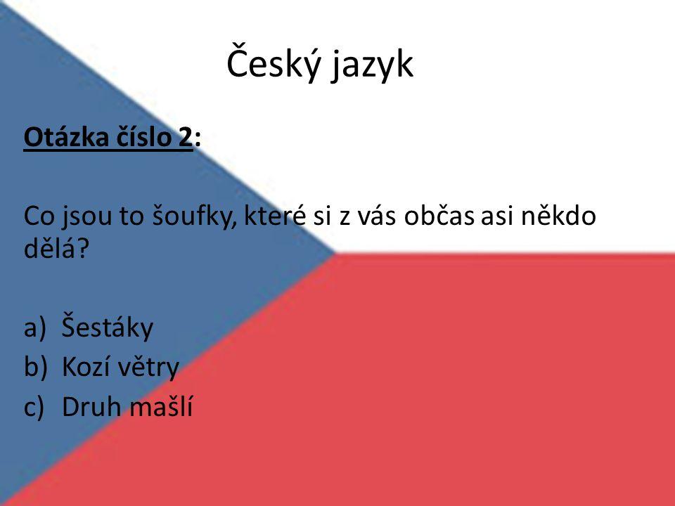 Český jazyk Otázka číslo 2: Co jsou to šoufky, které si z vás občas asi někdo dělá? a)Šestáky b)Kozí větry c)Druh mašlí