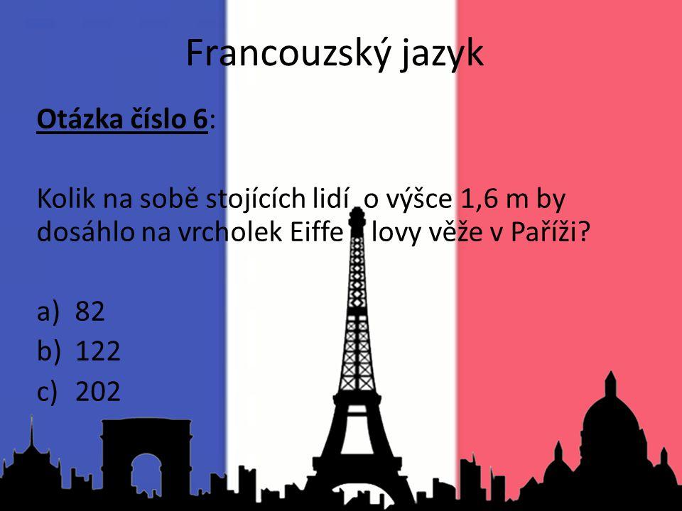 Francouzský jazyk Otázka číslo 6: Kolik na sobě stojících lidí o výšce 1,6 m by dosáhlo na vrcholek Eiffe lovy věže v Paříži? a)82 b)122 c)202