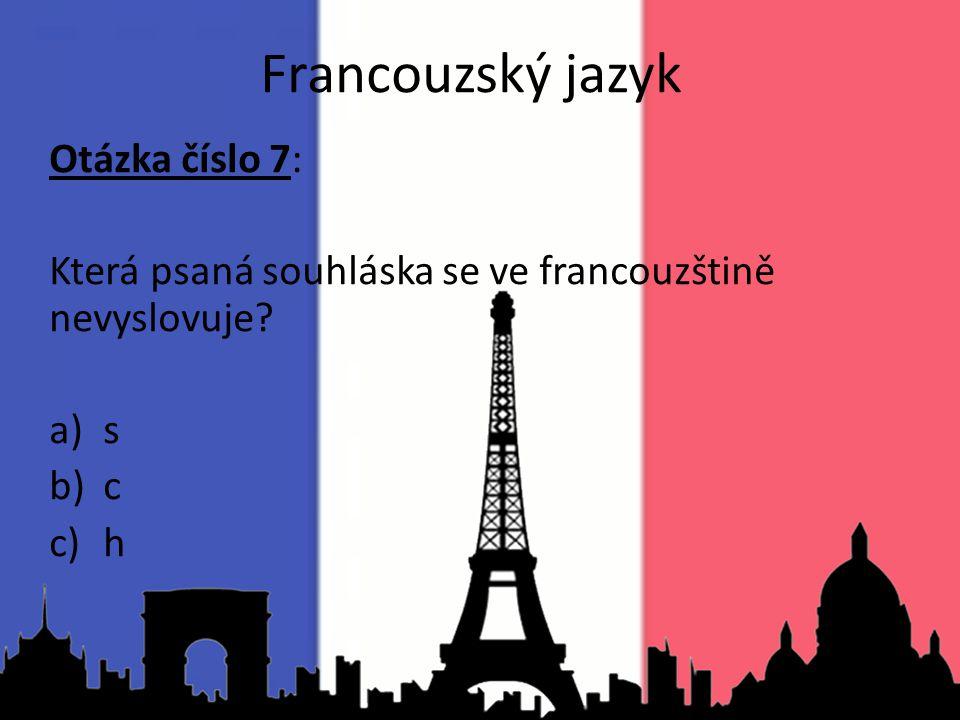 Otázka číslo 7: Která psaná souhláska se ve francouzštině nevyslovuje? a)s b)c c)h Francouzský jazyk
