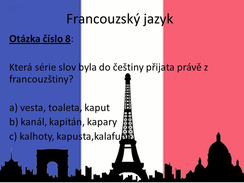 Otázka číslo 8: Která série slov byla do češtiny přijata právě z francouzštiny? a) vesta, toaleta, kaput b) kanál, kapitán, kapary c) kalhoty, kapusta
