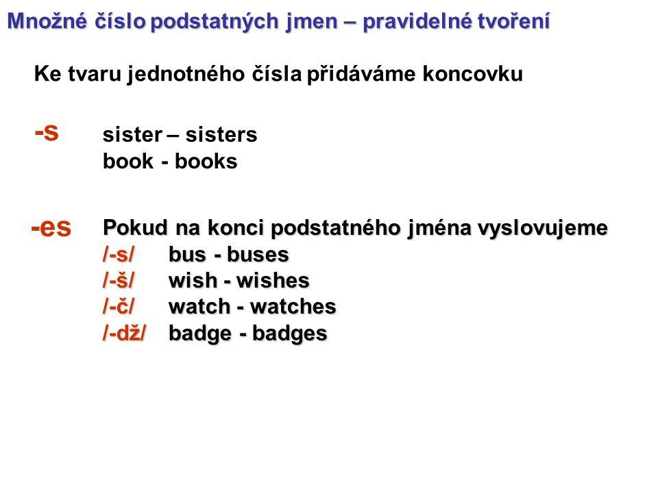 Množné číslo podstatných jmen – pravidelné tvoření Ke tvaru jednotného čísla přidáváme koncovku -s Pokud na konci podstatného jména vyslovujeme /-s/bus - buses /-š/ wish - wishes /-č/ watch - watches /-dž/badge - badges sister – sisters book - books -es