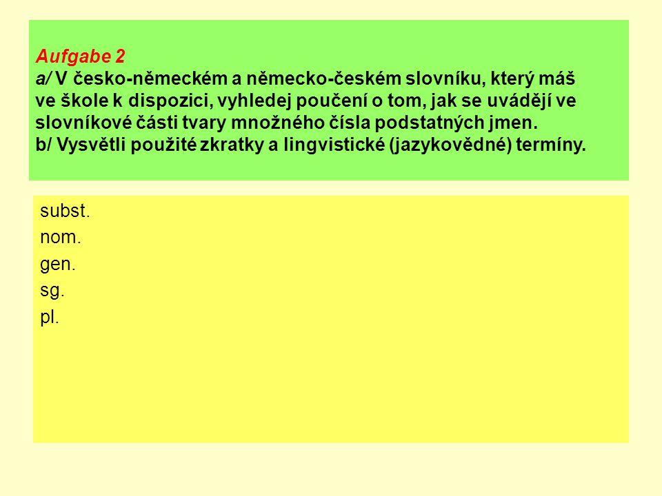 Aufgabe 2 a/ V česko-německém a německo-českém slovníku, který máš ve škole k dispozici, vyhledej poučení o tom, jak se uvádějí ve slovníkové části tvary množného čísla podstatných jmen.