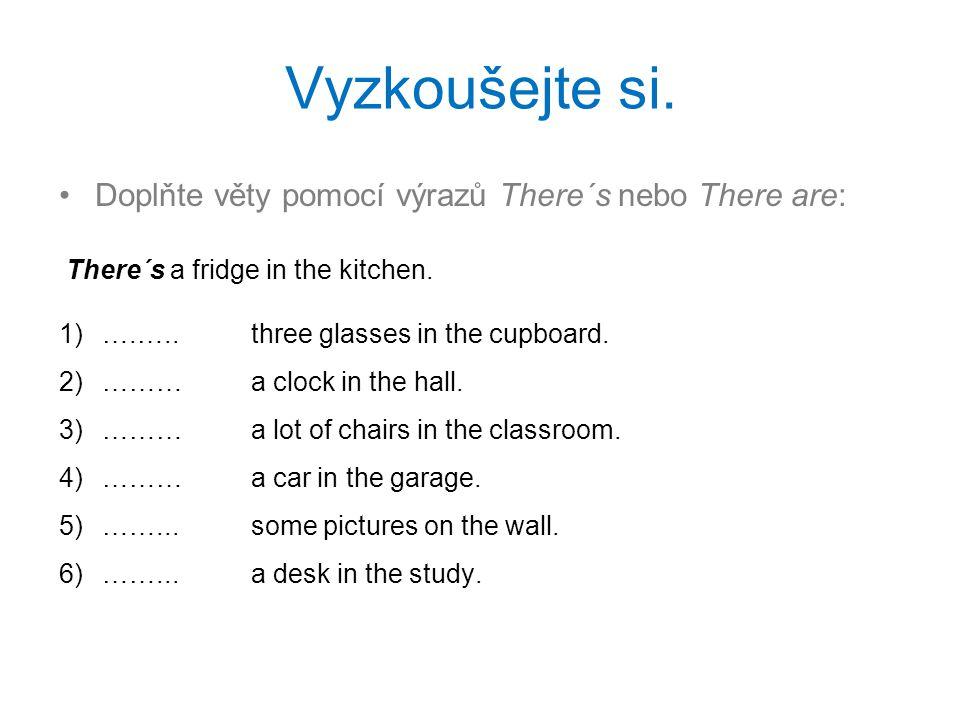 Vyzkoušejte si. Doplňte věty pomocí výrazů There´s nebo There are: There´s a fridge in the kitchen. 1) ….….. three glasses in the cupboard. 2) ………a cl