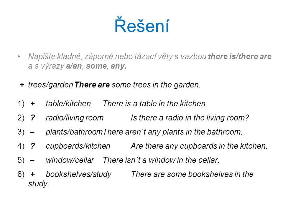 Řešení Napište kladné, záporné nebo tázací věty s vazbou there is/there are a s výrazy a/an, some, any. +trees/gardenThere are some trees in the garde