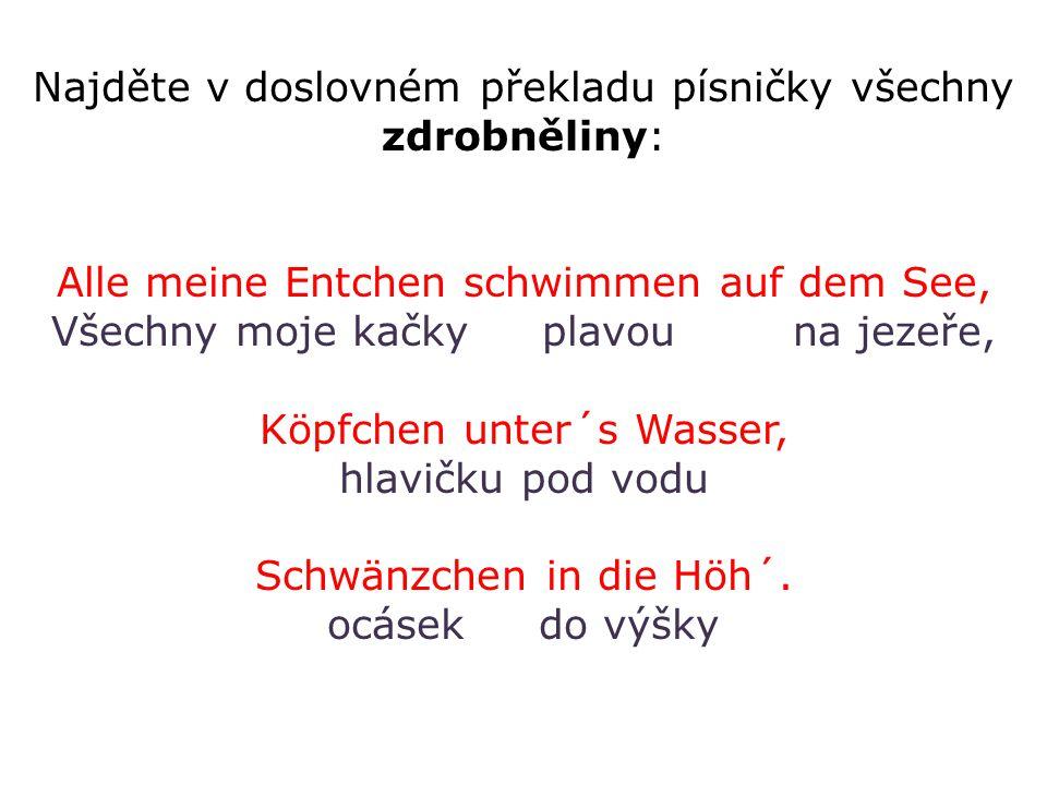 Najděte v doslovném překladu písničky všechny zdrobněliny: Alle meine Entchen schwimmen auf dem See, Všechny moje kačky plavou na jezeře, Köpfchen unter´s Wasser, hlavičku pod vodu Schwänzchen in die Höh´.