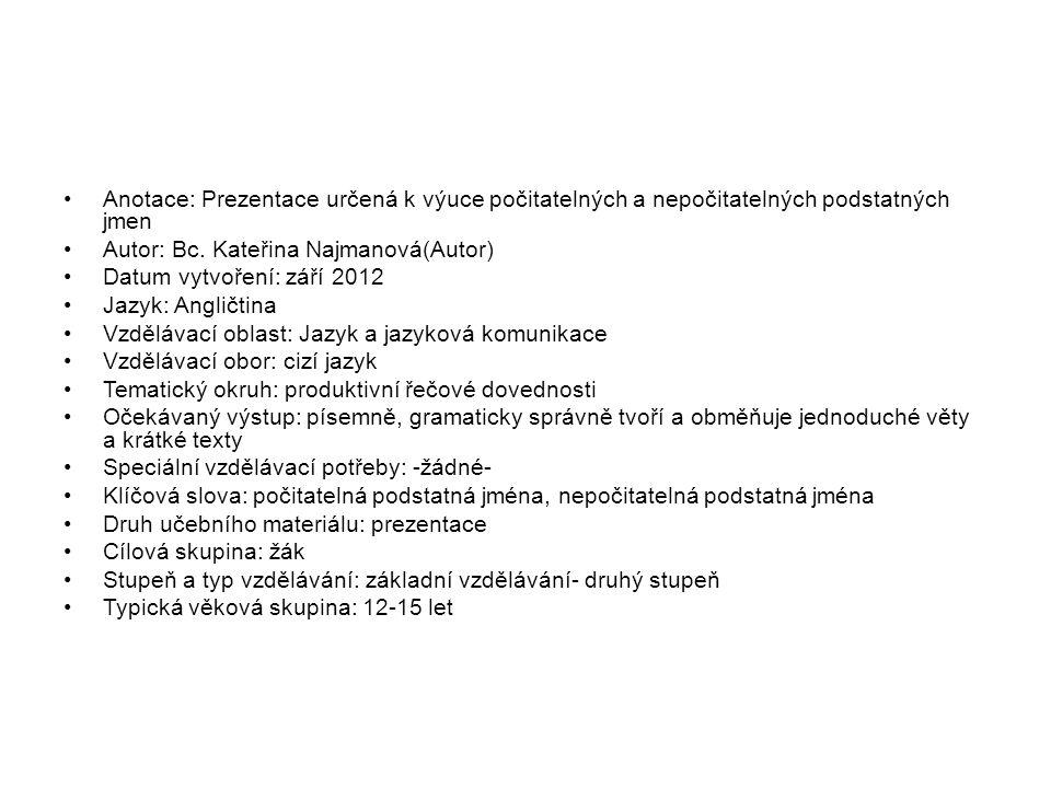 Anotace: Prezentace určená k výuce počitatelných a nepočitatelných podstatných jmen Autor: Bc. Kateřina Najmanová(Autor) Datum vytvoření: září 2012 Ja